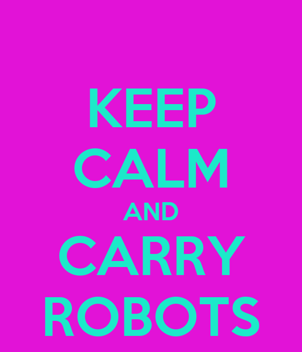 KEEP CALM AND CARRY ROBOTS