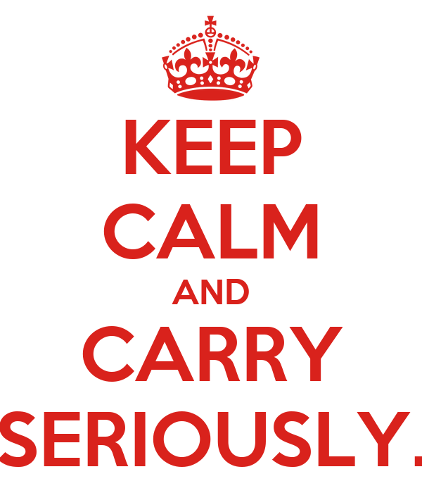 KEEP CALM AND CARRY SERIOUSLY.