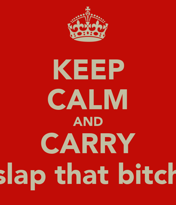 KEEP CALM AND CARRY slap that bitch
