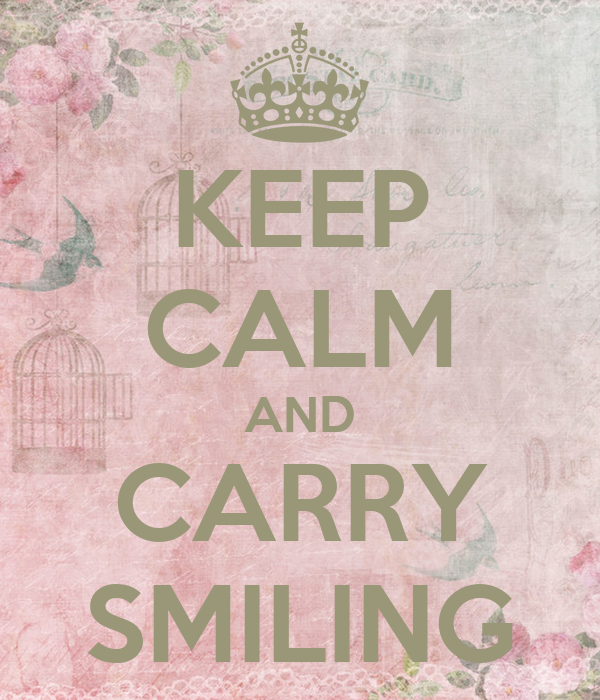 KEEP CALM AND CARRY SMILING