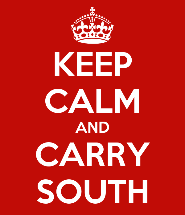 KEEP CALM AND CARRY SOUTH