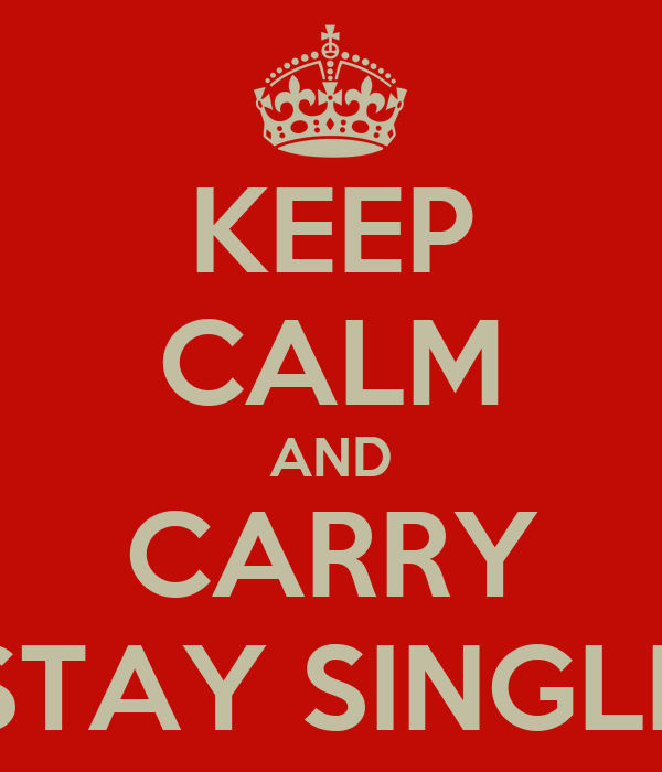 KEEP CALM AND CARRY STAY SINGLE