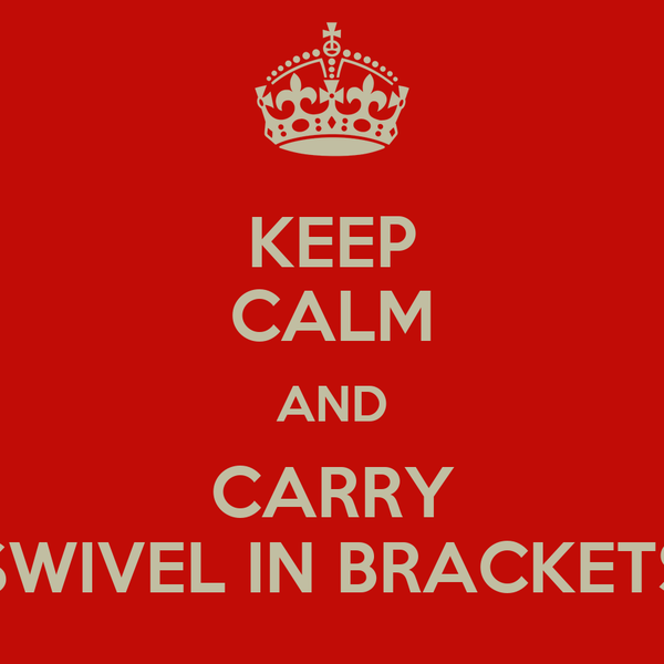 KEEP CALM AND CARRY SWIVEL IN BRACKETS