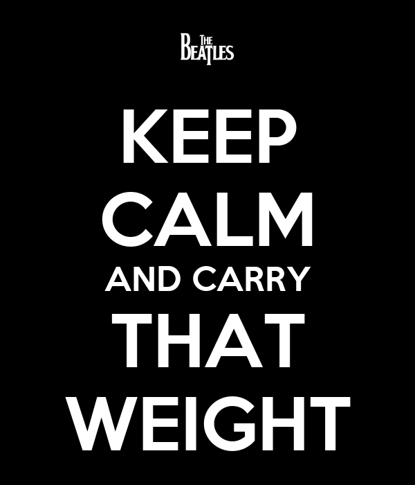 KEEP CALM AND CARRY THAT WEIGHT