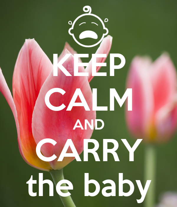 KEEP CALM AND CARRY the baby