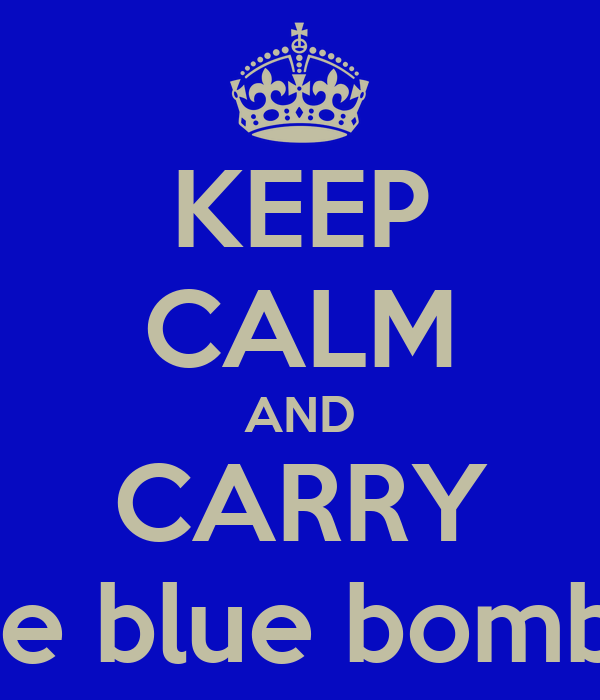KEEP CALM AND CARRY the blue bombs!