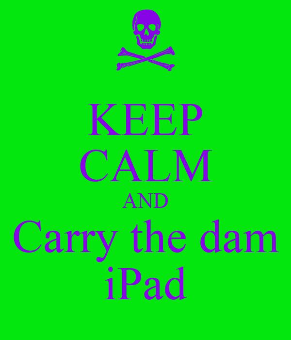 KEEP CALM AND Carry the dam iPad