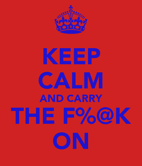 KEEP CALM AND CARRY THE F%@K ON