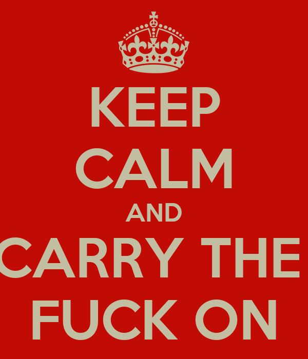 KEEP CALM AND CARRY THE  FUCK ON