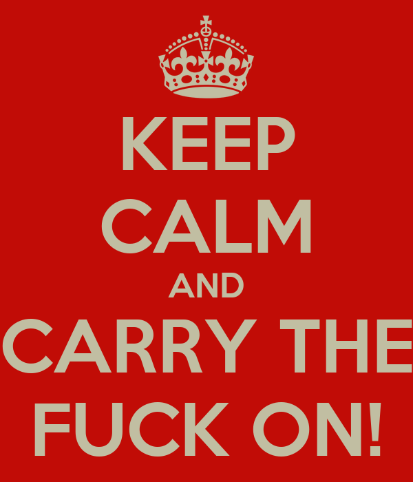 KEEP CALM AND CARRY THE FUCK ON!