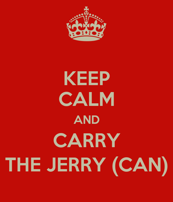 KEEP CALM AND CARRY THE JERRY (CAN)
