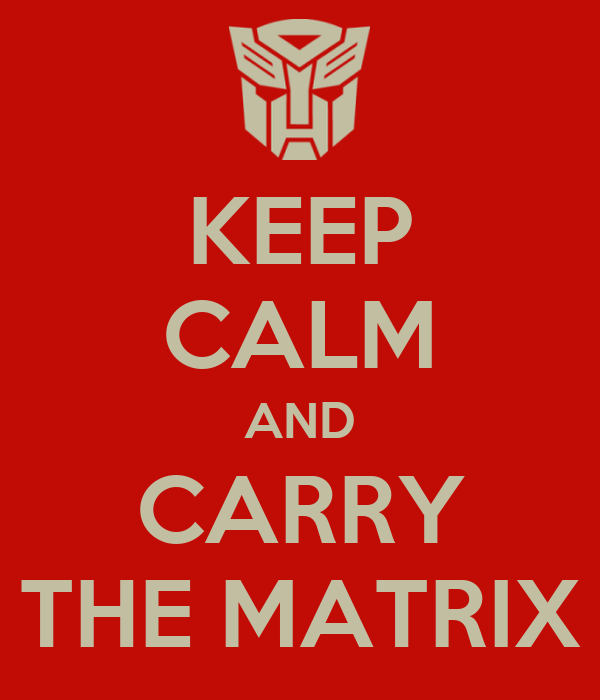 KEEP CALM AND CARRY THE MATRIX