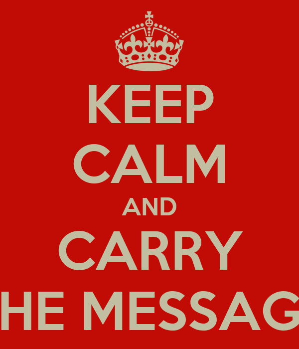 KEEP CALM AND CARRY THE MESSAGE