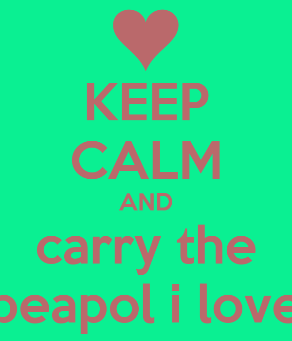 KEEP CALM AND carry the peapol i love