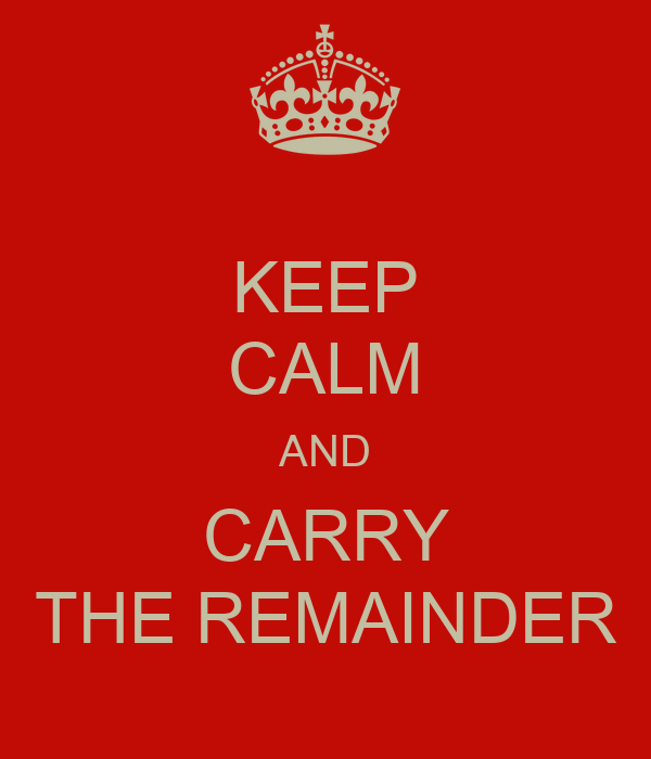KEEP CALM AND CARRY THE REMAINDER