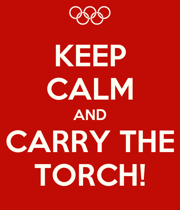 KEEP CALM AND CARRY THE TORCH!