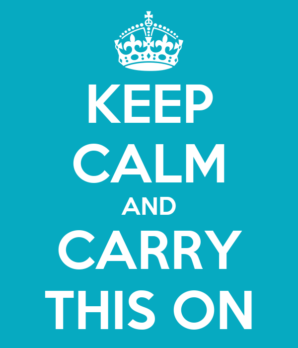 KEEP CALM AND CARRY THIS ON
