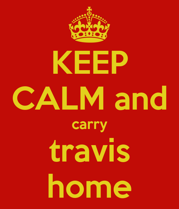 KEEP CALM and carry travis home