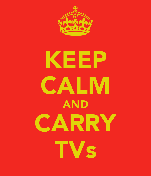 KEEP CALM AND CARRY TVs