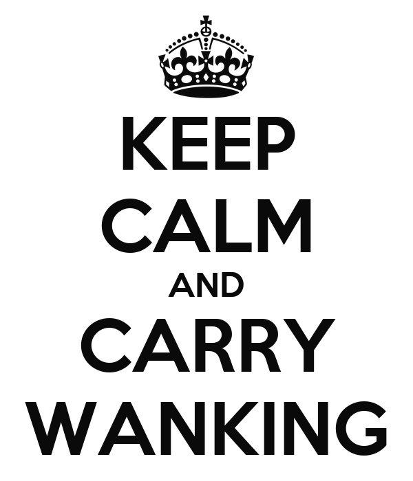 KEEP CALM AND CARRY WANKING