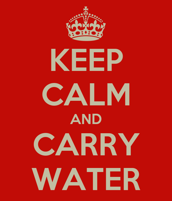 KEEP CALM AND CARRY WATER