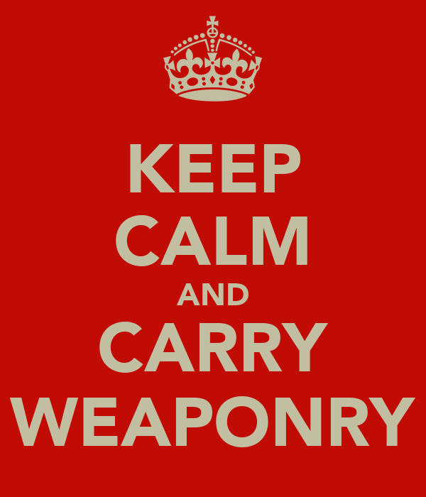 KEEP CALM AND CARRY WEAPONRY