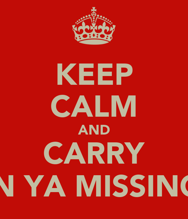 KEEP CALM AND CARRY WHEN YA MISSING KEL