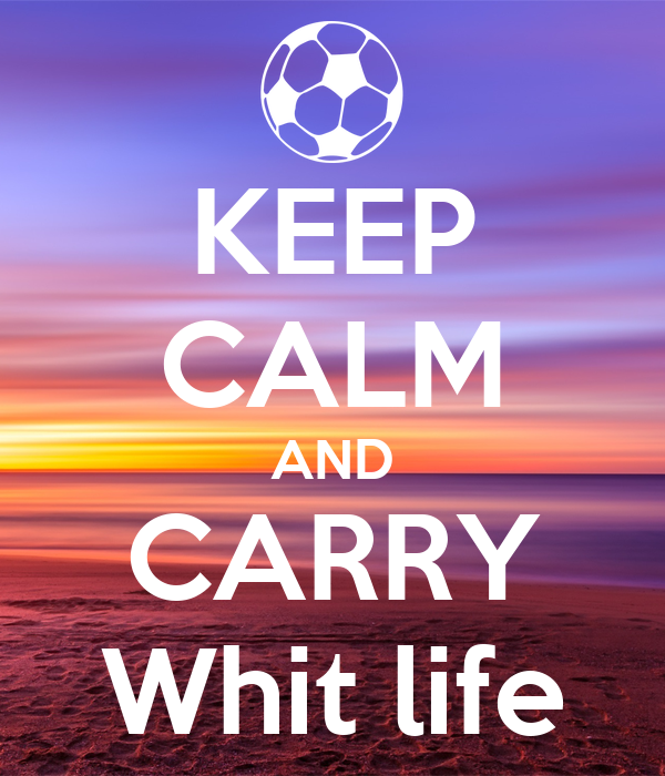 KEEP CALM AND CARRY Whit life