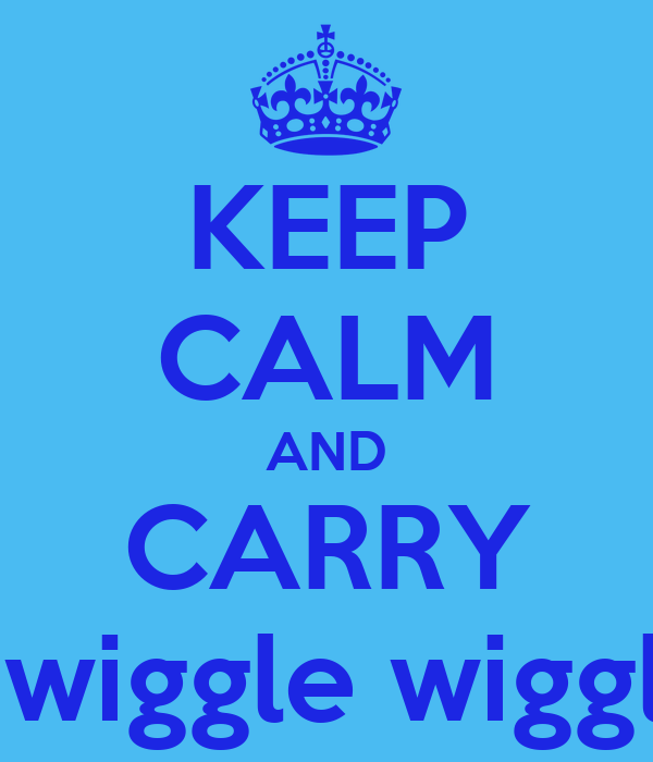 KEEP CALM AND CARRY wiggle wiggle wiggle yeah