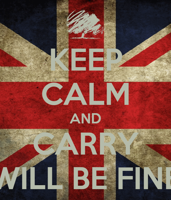 KEEP CALM AND CARRY WILL BE FINE