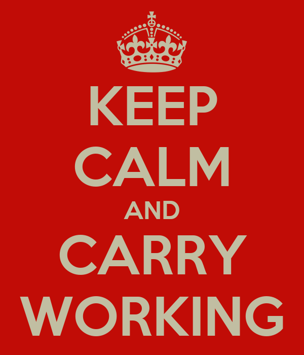 KEEP CALM AND CARRY WORKING