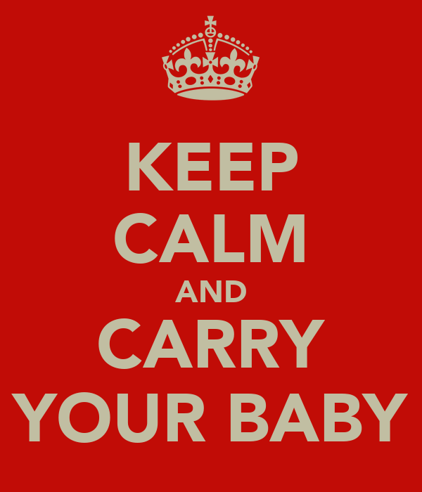 KEEP CALM AND CARRY YOUR BABY