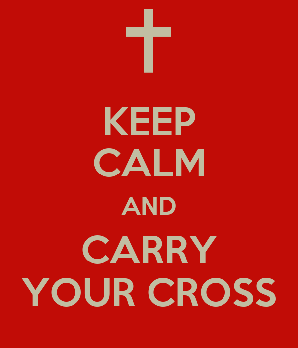 KEEP CALM AND CARRY YOUR CROSS