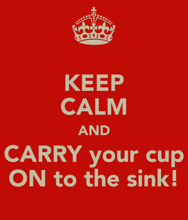 KEEP CALM AND CARRY your cup ON to the sink!