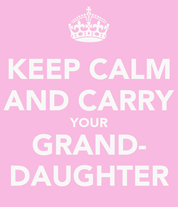KEEP CALM AND CARRY YOUR GRAND- DAUGHTER