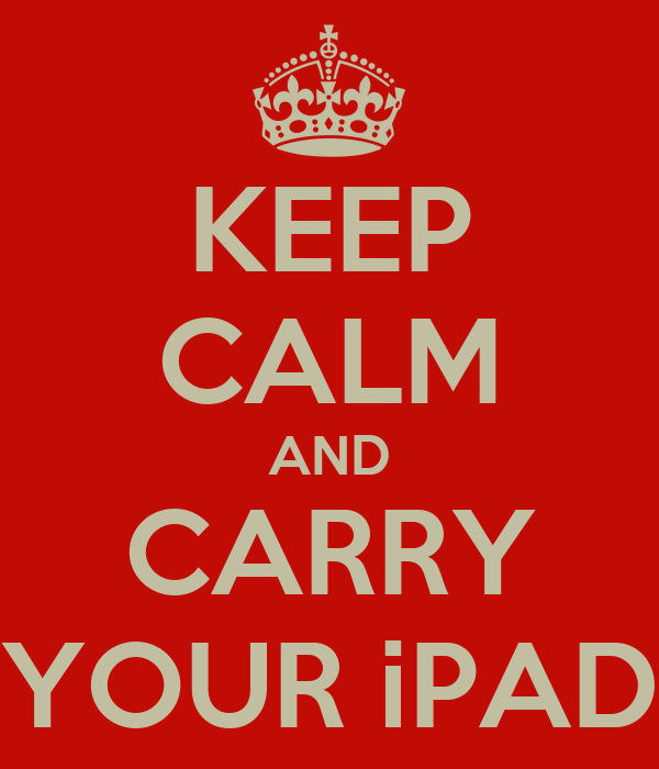 KEEP CALM AND CARRY YOUR iPAD