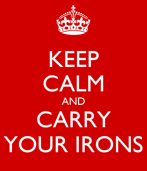 KEEP CALM AND CARRY YOUR IRONS