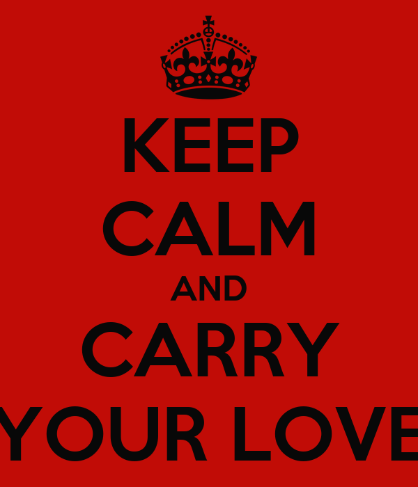 KEEP CALM AND CARRY YOUR LOVE
