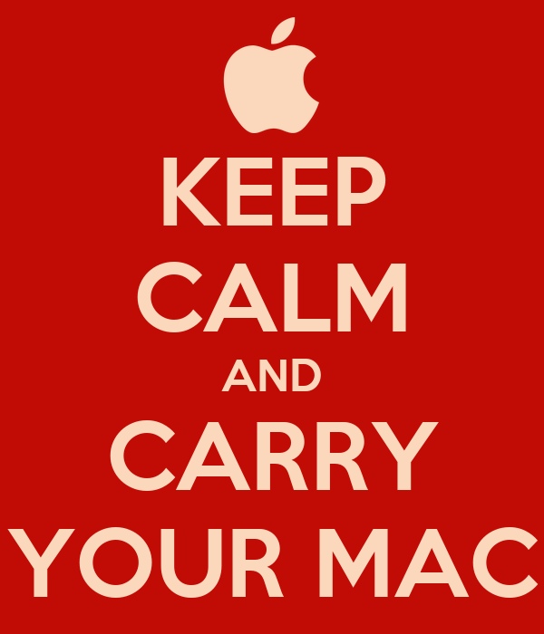 KEEP CALM AND CARRY YOUR MAC