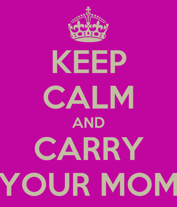 KEEP CALM AND CARRY YOUR MOM