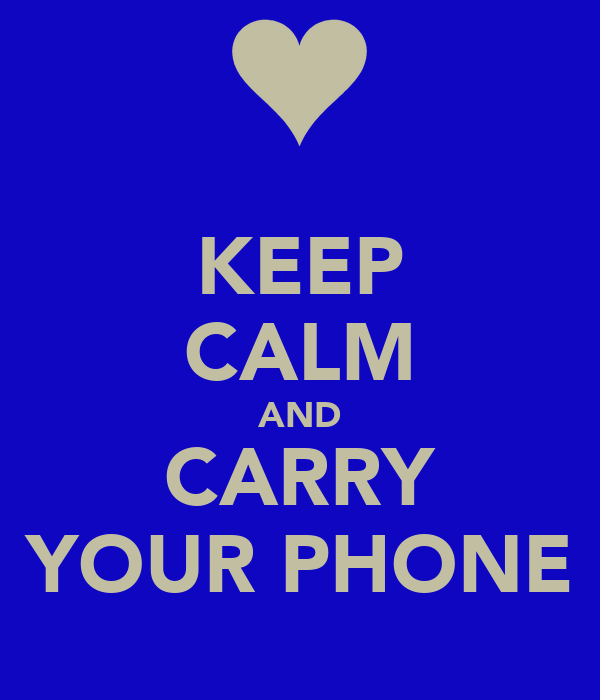 KEEP CALM AND CARRY YOUR PHONE