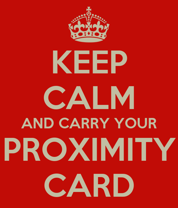 KEEP CALM AND CARRY YOUR PROXIMITY CARD