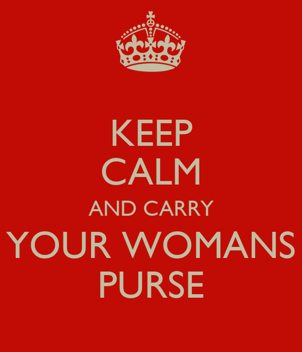 KEEP CALM AND CARRY YOUR WOMANS PURSE
