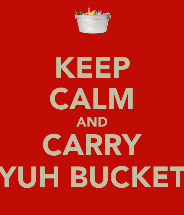 KEEP CALM AND CARRY YUH BUCKET