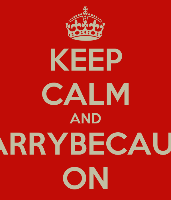 KEEP CALM AND CARRYBECAUSE ON