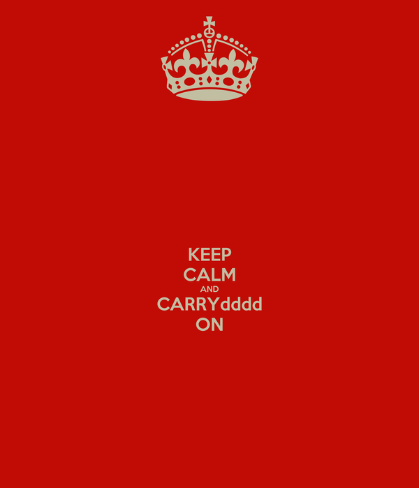 KEEP CALM AND CARRYdddd ON