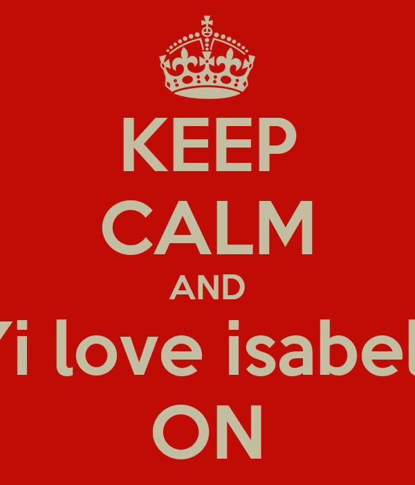 KEEP CALM AND CARRYi love isabella rose ON