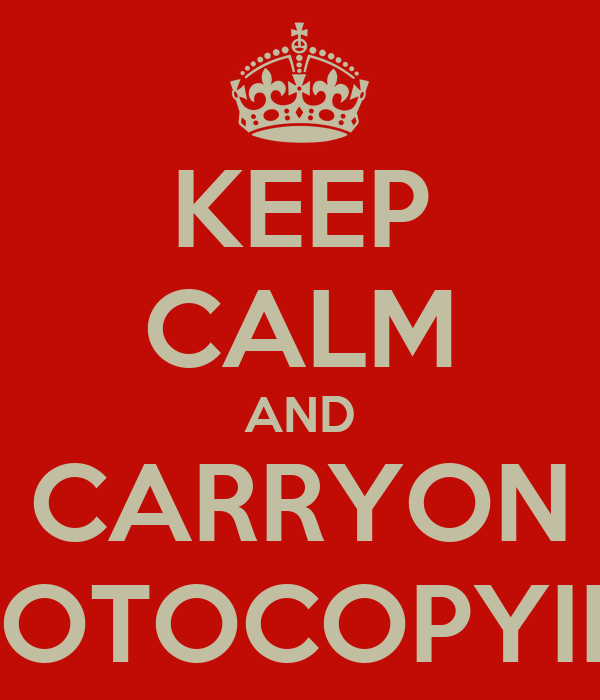KEEP CALM AND CARRYON PHOTOCOPYING