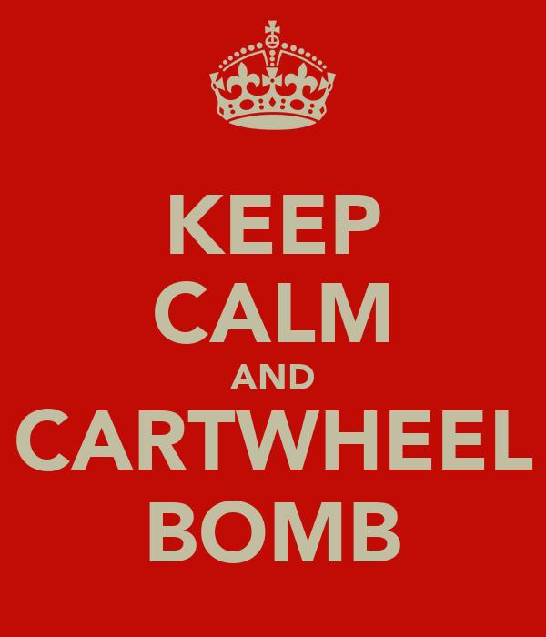 KEEP CALM AND CARTWHEEL BOMB