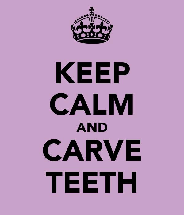 KEEP CALM AND CARVE TEETH